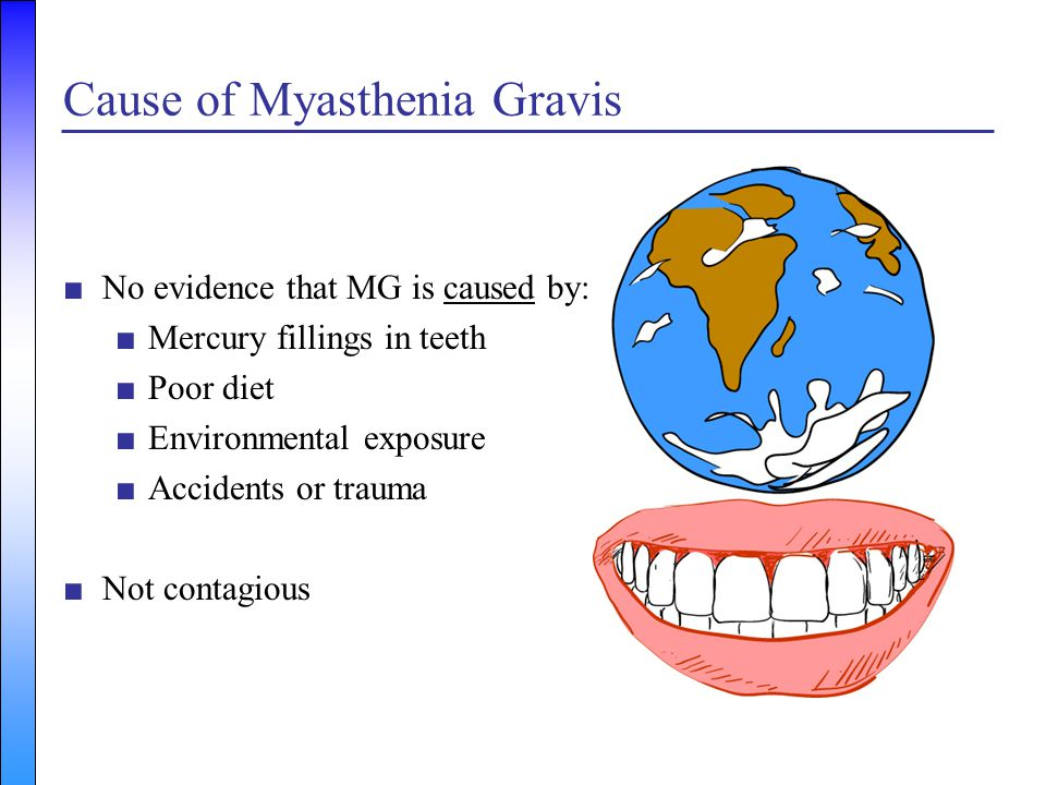 Cause of Myasthenia Gravis ■No evidence that MG is caused by: ■Mercury fillings in teeth ■Poor diet ■Environmental exposure ■Accidents or trauma ■Not