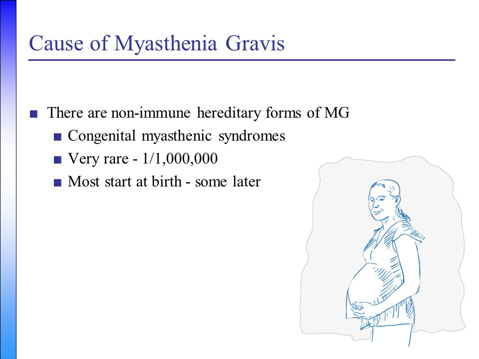 ■There are non-immune hereditary forms of MG ■Congenital myasthenic syndromes ■Very rare - 1/1,000,000 ■Most start at birth - some later Cause of Myas