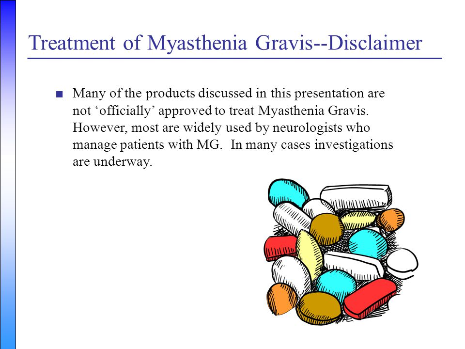Treatment of Myasthenia Gravis--Disclaimer ■Many of the products discussed in this presentation are not 'officially' approved to treat Myasthenia Grav