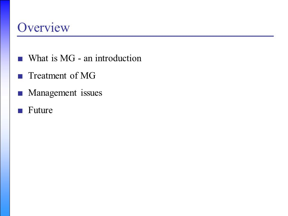 Overview ■What is MG - an introduction ■Treatment of MG ■Management issues ■Future