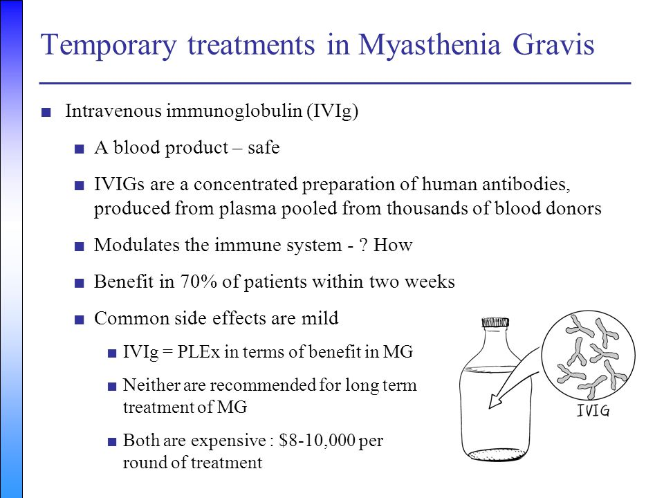 Temporary treatments in Myasthenia Gravis ■Intravenous immunoglobulin (IVIg) ■A blood product – safe ■IVIGs are a concentrated preparation of human an