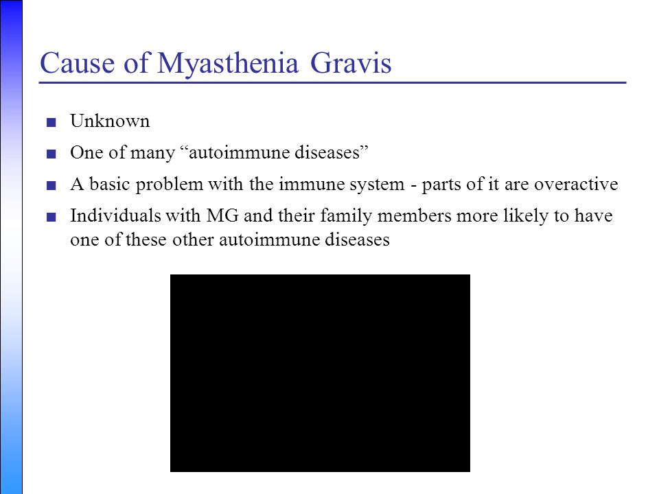 """Cause of Myasthenia Gravis ■Unknown ■One of many """"autoimmune diseases"""" ■A basic problem with the immune system - parts of it are overactive ■Individua"""