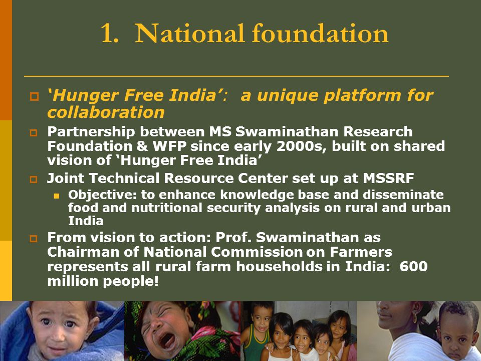 1. National foundation  'Hunger Free India': a unique platform for collaboration  Partnership between MS Swaminathan Research Foundation & WFP since
