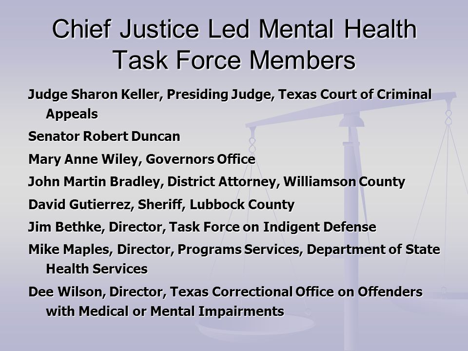 Chief Justice Led Mental Health Task Force Members Judge Sharon Keller, Presiding Judge, Texas Court of Criminal Appeals Senator Robert Duncan Mary Anne Wiley, Governors Office John Martin Bradley, District Attorney, Williamson County David Gutierrez, Sheriff, Lubbock County Jim Bethke, Director, Task Force on Indigent Defense Mike Maples, Director, Programs Services, Department of State Health Services Dee Wilson, Director, Texas Correctional Office on Offenders with Medical or Mental Impairments