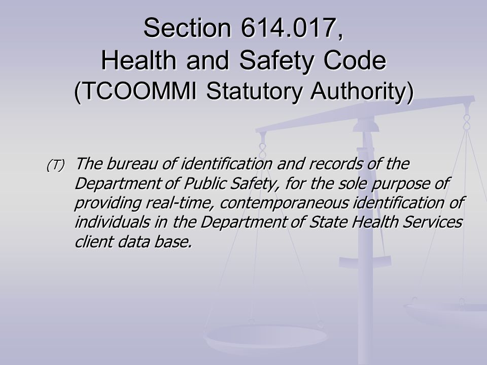 Section 614.017, Health and Safety Code (TCOOMMI Statutory Authority) (T) The bureau of identification and records of the Department of Public Safety, for the sole purpose of providing real-time, contemporaneous identification of individuals in the Department of State Health Services client data base.