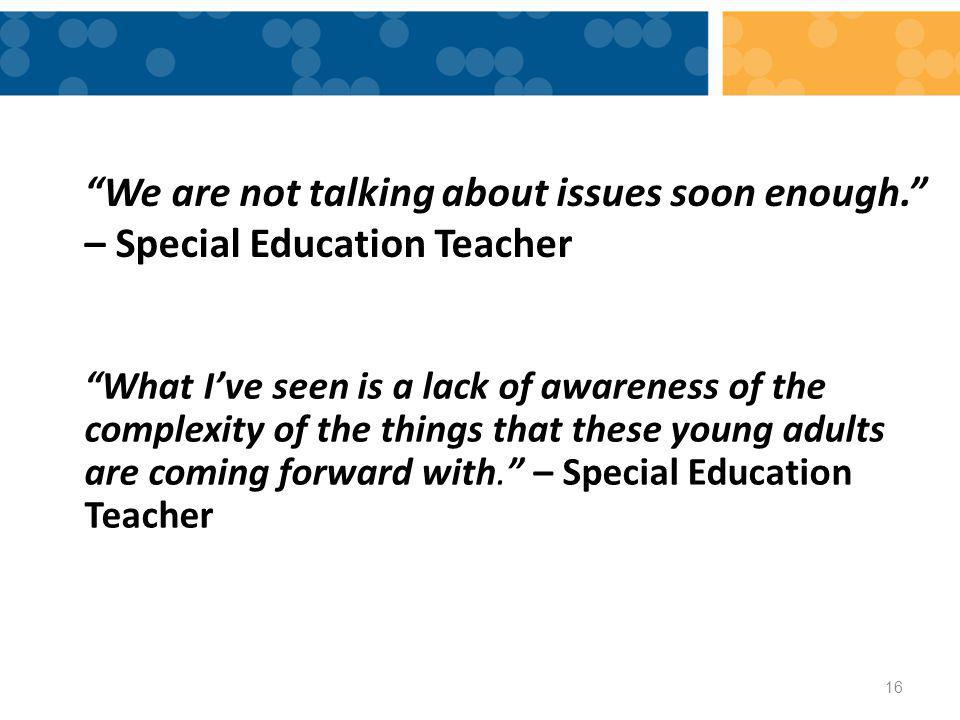 We are not talking about issues soon enough. – Special Education Teacher What I've seen is a lack of awareness of the complexity of the things that these young adults are coming forward with. – Special Education Teacher 16