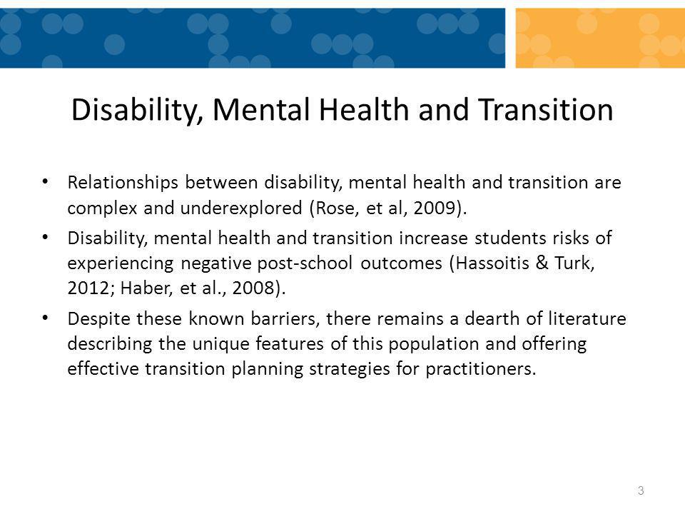 Disability, Mental Health and Transition Relationships between disability, mental health and transition are complex and underexplored (Rose, et al, 2009).