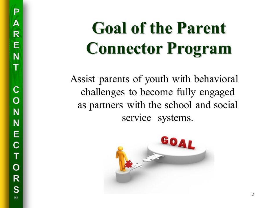 Goal of the Parent Connector Program Assist parents of youth with behavioral challenges to become fully engaged as partners with the school and social service systems.