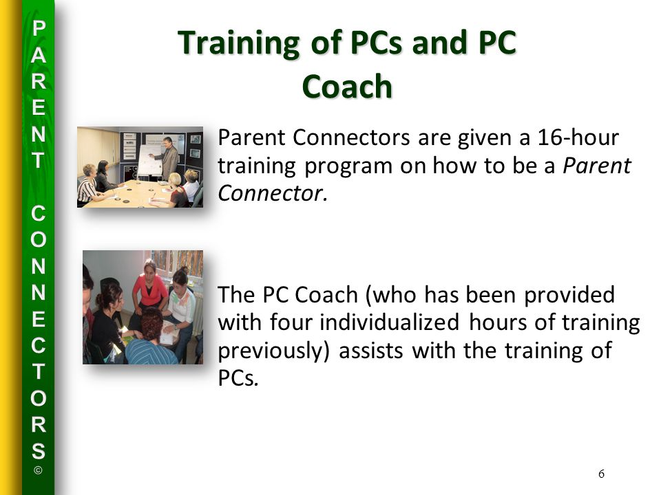 6 Training of PCs and PC Coach Parent Connectors are given a 16-hour training program on how to be a Parent Connector.