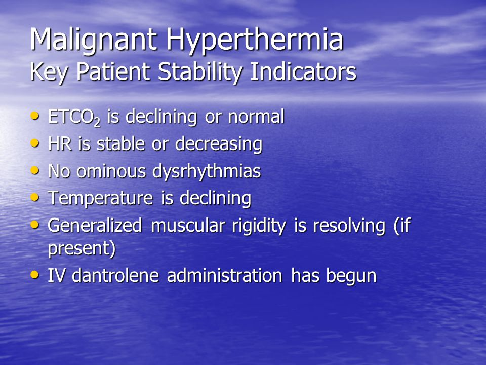 Malignant Hyperthermia Key Patient Stability Indicators ETCO 2 is declining or normal ETCO 2 is declining or normal HR is stable or decreasing HR is stable or decreasing No ominous dysrhythmias No ominous dysrhythmias Temperature is declining Temperature is declining Generalized muscular rigidity is resolving (if present) Generalized muscular rigidity is resolving (if present) IV dantrolene administration has begun IV dantrolene administration has begun