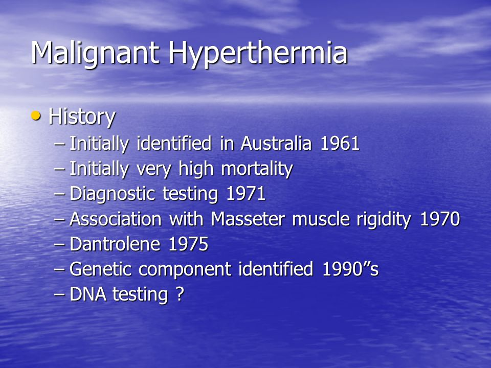 Malignant Hyperthermia History History –Initially identified in Australia 1961 –Initially very high mortality –Diagnostic testing 1971 –Association with Masseter muscle rigidity 1970 –Dantrolene 1975 –Genetic component identified 1990 s –DNA testing ?