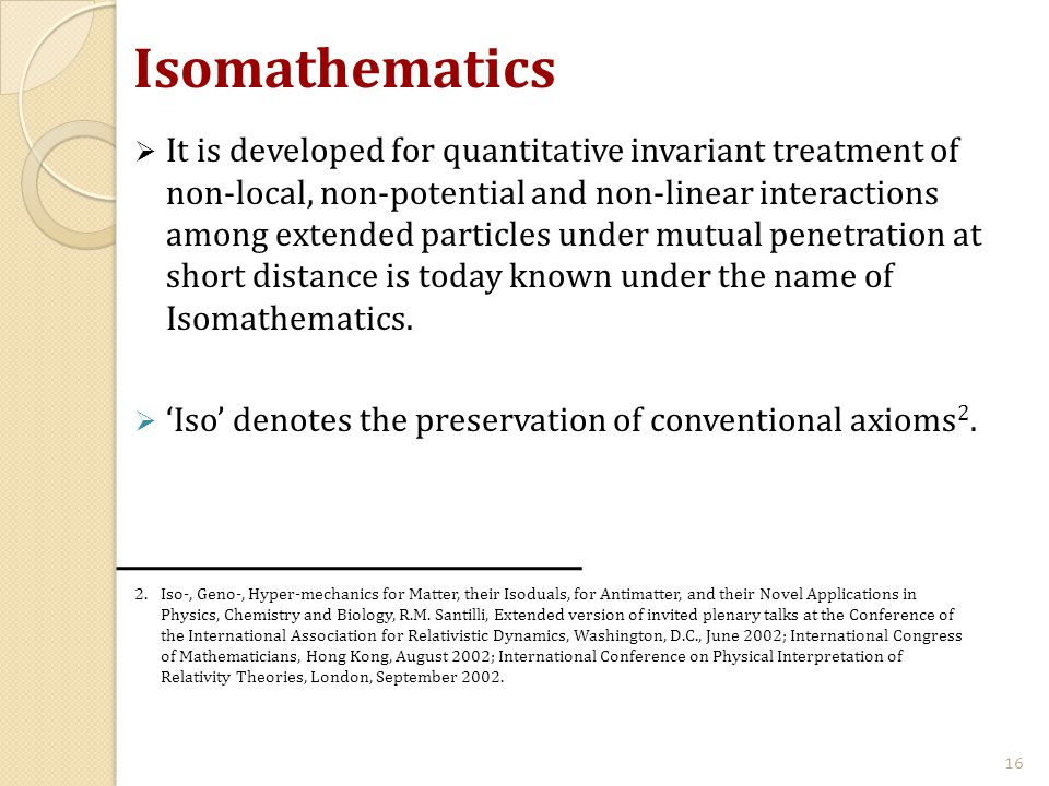 Isomathematics  It is developed for quantitative invariant treatment of non-local, non-potential and non-linear interactions among extended particles under mutual penetration at short distance is today known under the name of Isomathematics.