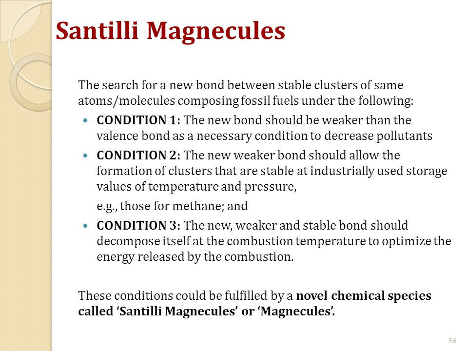 Santilli Magnecules The search for a new bond between stable clusters of same atoms/molecules composing fossil fuels under the following: CONDITION 1: The new bond should be weaker than the valence bond as a necessary condition to decrease pollutants CONDITION 2: The new weaker bond should allow the formation of clusters that are stable at industrially used storage values of temperature and pressure, e.g., those for methane; and CONDITION 3: The new, weaker and stable bond should decompose itself at the combustion temperature to optimize the energy released by the combustion.