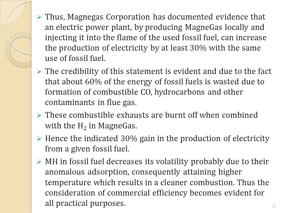  Thus, Magnegas Corporation has documented evidence that an electric power plant, by producing MagneGas locally and injecting it into the flame of the used fossil fuel, can increase the production of electricity by at least 30% with the same use of fossil fuel.