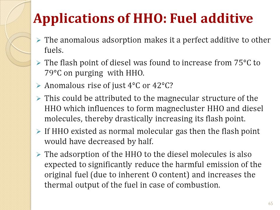 Applications of HHO: Fuel additive  The anomalous adsorption makes it a perfect additive to other fuels.