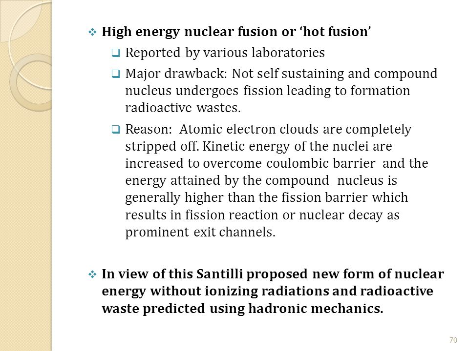 70  High energy nuclear fusion or 'hot fusion'  Reported by various laboratories  Major drawback: Not self sustaining and compound nucleus undergoes fission leading to formation radioactive wastes.