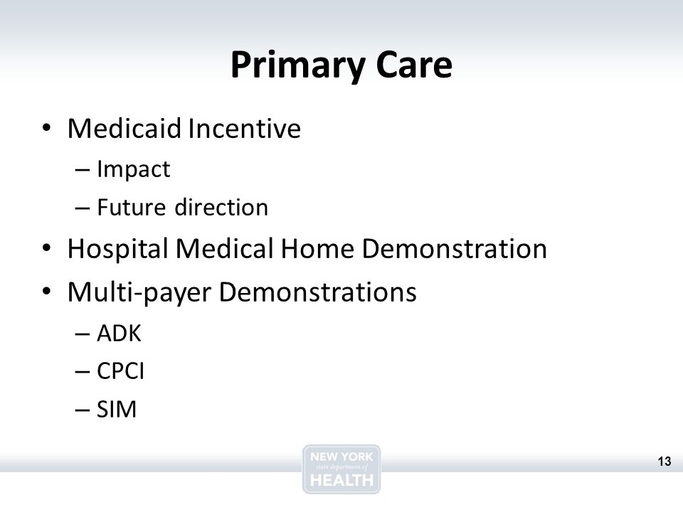 13 Primary Care Medicaid Incentive – Impact – Future direction Hospital Medical Home Demonstration Multi-payer Demonstrations – ADK – CPCI – SIM