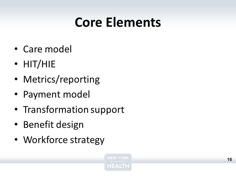16 Core Elements Care model HIT/HIE Metrics/reporting Payment model Transformation support Benefit design Workforce strategy