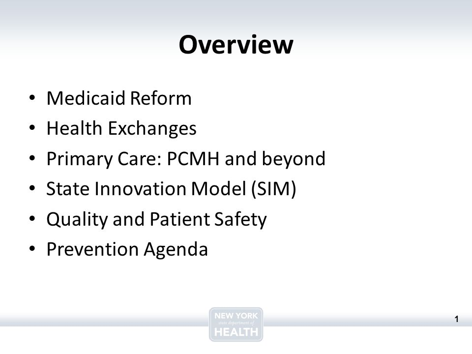 1 Overview Medicaid Reform Health Exchanges Primary Care: PCMH and beyond State Innovation Model (SIM) Quality and Patient Safety Prevention Agenda
