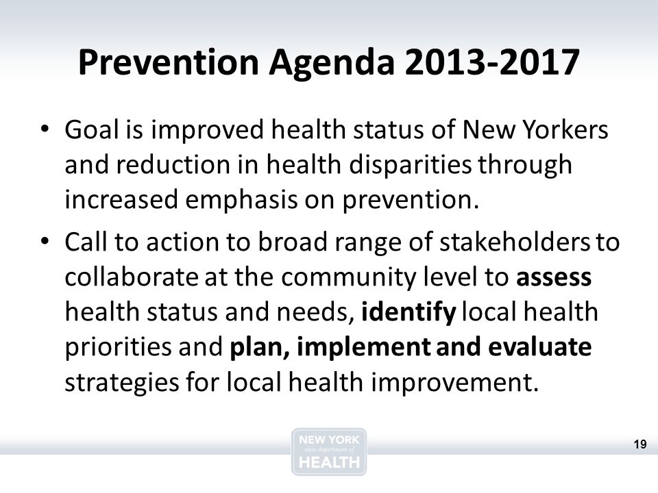 19 Prevention Agenda 2013-2017 Goal is improved health status of New Yorkers and reduction in health disparities through increased emphasis on prevention.
