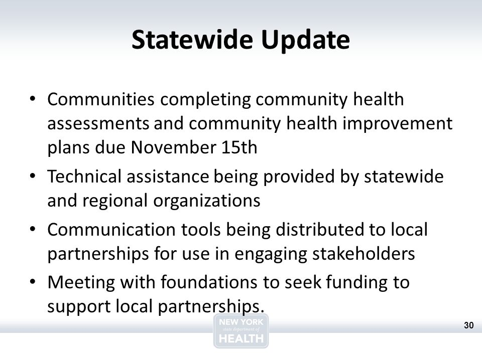 30 Statewide Update Communities completing community health assessments and community health improvement plans due November 15th Technical assistance being provided by statewide and regional organizations Communication tools being distributed to local partnerships for use in engaging stakeholders Meeting with foundations to seek funding to support local partnerships.
