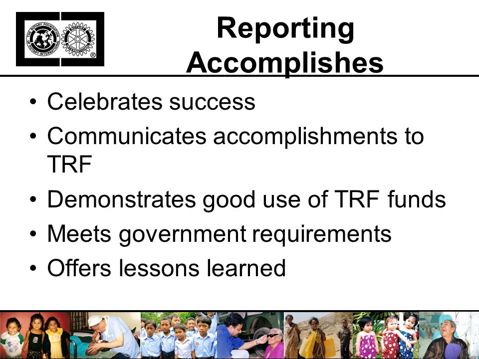 Reporting Accomplishes Celebrates success Communicates accomplishments to TRF Demonstrates good use of TRF funds Meets government requirements Offers lessons learned