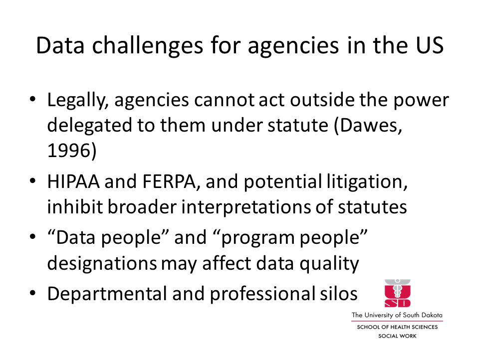 Data challenges for agencies in the US Legally, agencies cannot act outside the power delegated to them under statute (Dawes, 1996) HIPAA and FERPA, and potential litigation, inhibit broader interpretations of statutes Data people and program people designations may affect data quality Departmental and professional silos