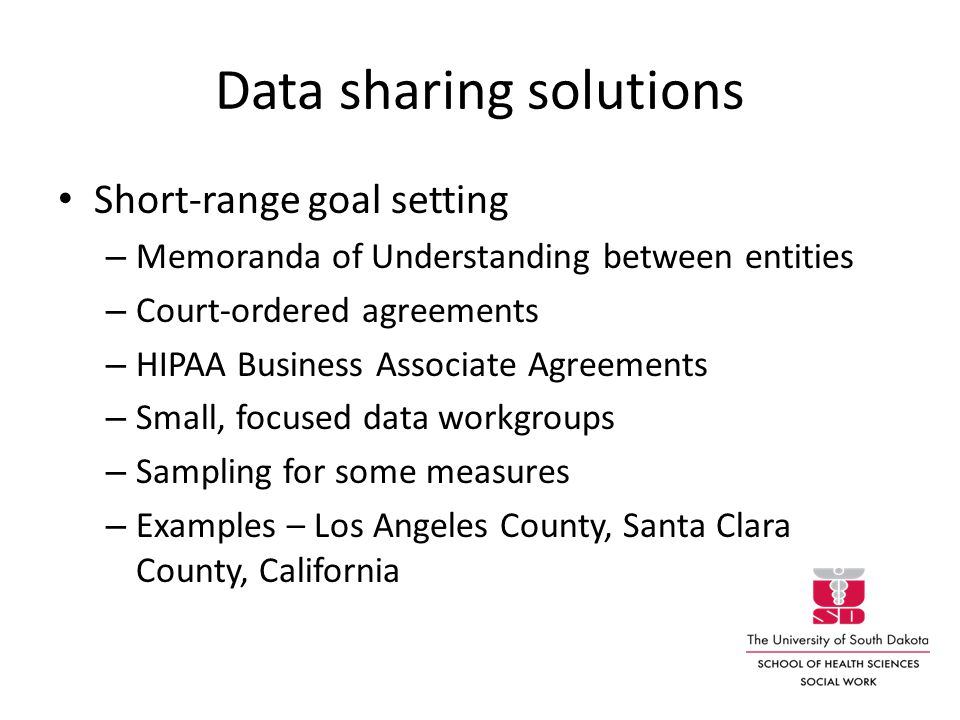 Data sharing solutions Short-range goal setting – Memoranda of Understanding between entities – Court-ordered agreements – HIPAA Business Associate Agreements – Small, focused data workgroups – Sampling for some measures – Examples – Los Angeles County, Santa Clara County, California