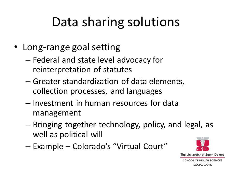 Data sharing solutions Long-range goal setting – Federal and state level advocacy for reinterpretation of statutes – Greater standardization of data elements, collection processes, and languages – Investment in human resources for data management – Bringing together technology, policy, and legal, as well as political will – Example – Colorado's Virtual Court