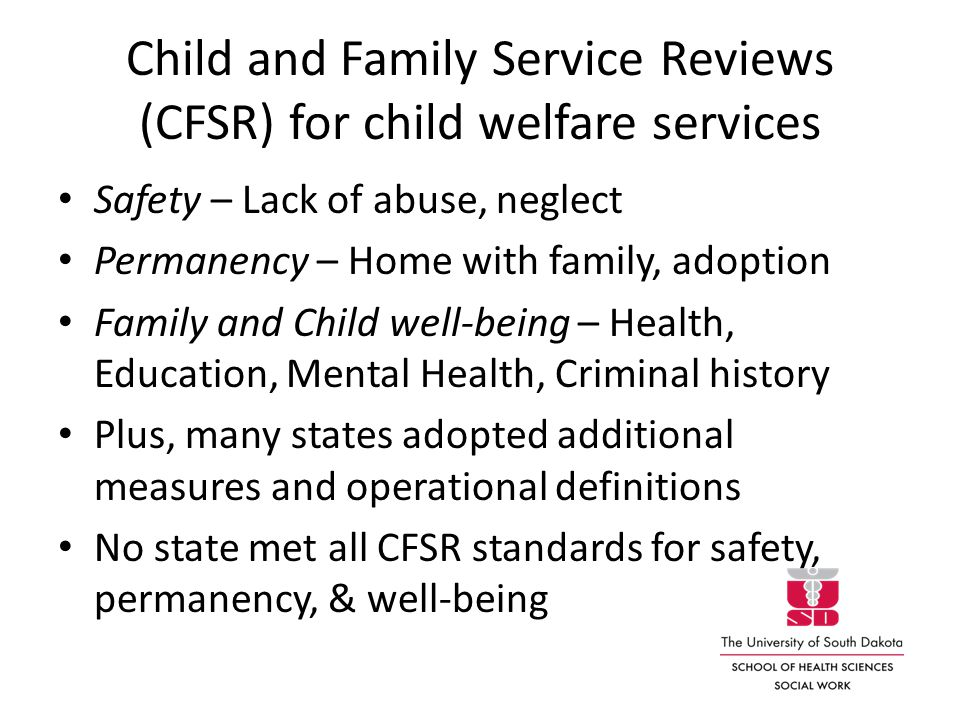 Child and Family Service Reviews (CFSR) for child welfare services Safety – Lack of abuse, neglect Permanency – Home with family, adoption Family and Child well-being – Health, Education, Mental Health, Criminal history Plus, many states adopted additional measures and operational definitions No state met all CFSR standards for safety, permanency, & well-being
