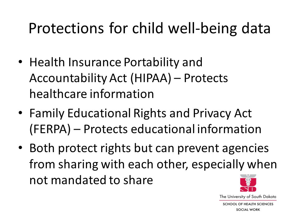 Protections for child well-being data Health Insurance Portability and Accountability Act (HIPAA) – Protects healthcare information Family Educational Rights and Privacy Act (FERPA) – Protects educational information Both protect rights but can prevent agencies from sharing with each other, especially when not mandated to share