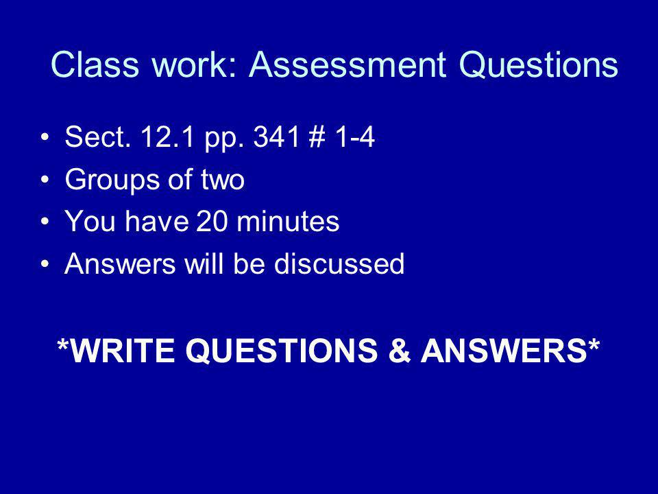 Class work: Assessment Questions Sect. 12.1 pp. 341 # 1-4 Groups of two You have 20 minutes Answers will be discussed *WRITE QUESTIONS & ANSWERS*