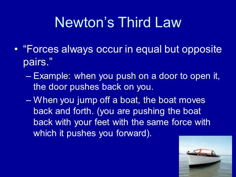 "Newton's Third Law ""Forces always occur in equal but opposite pairs."" –Example: when you push on a door to open it, the door pushes back on you. –When"