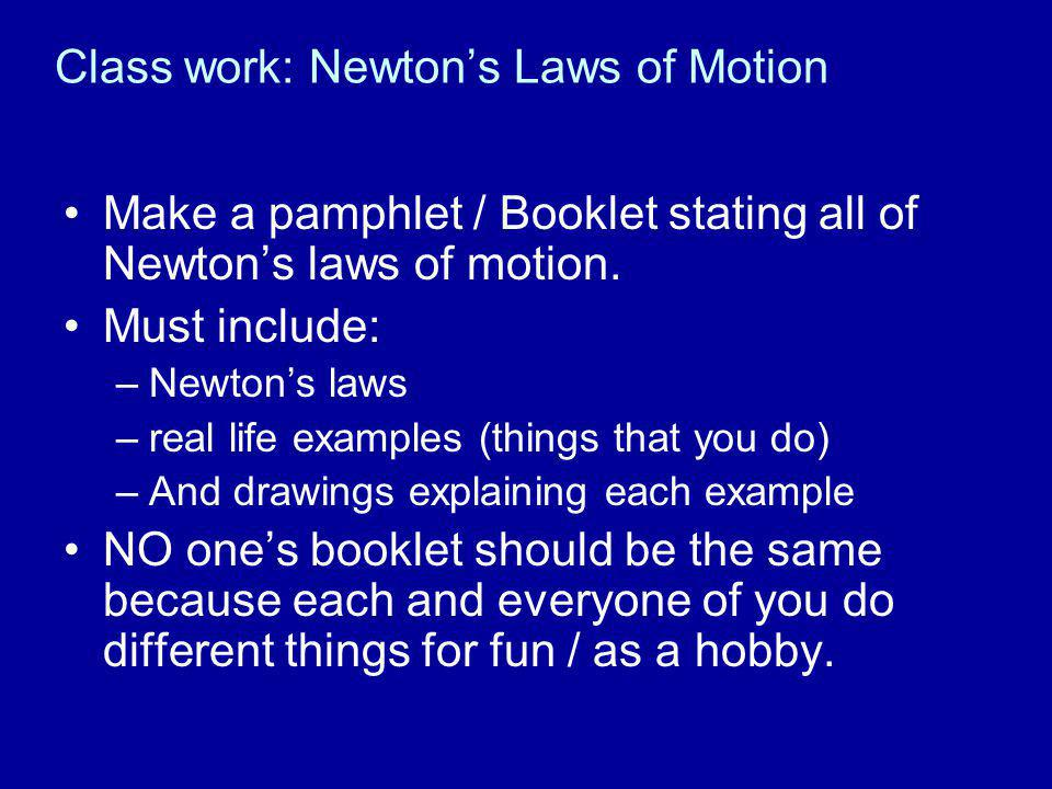 Class work: Newton's Laws of Motion Make a pamphlet / Booklet stating all of Newton's laws of motion. Must include: –Newton's laws –real life examples
