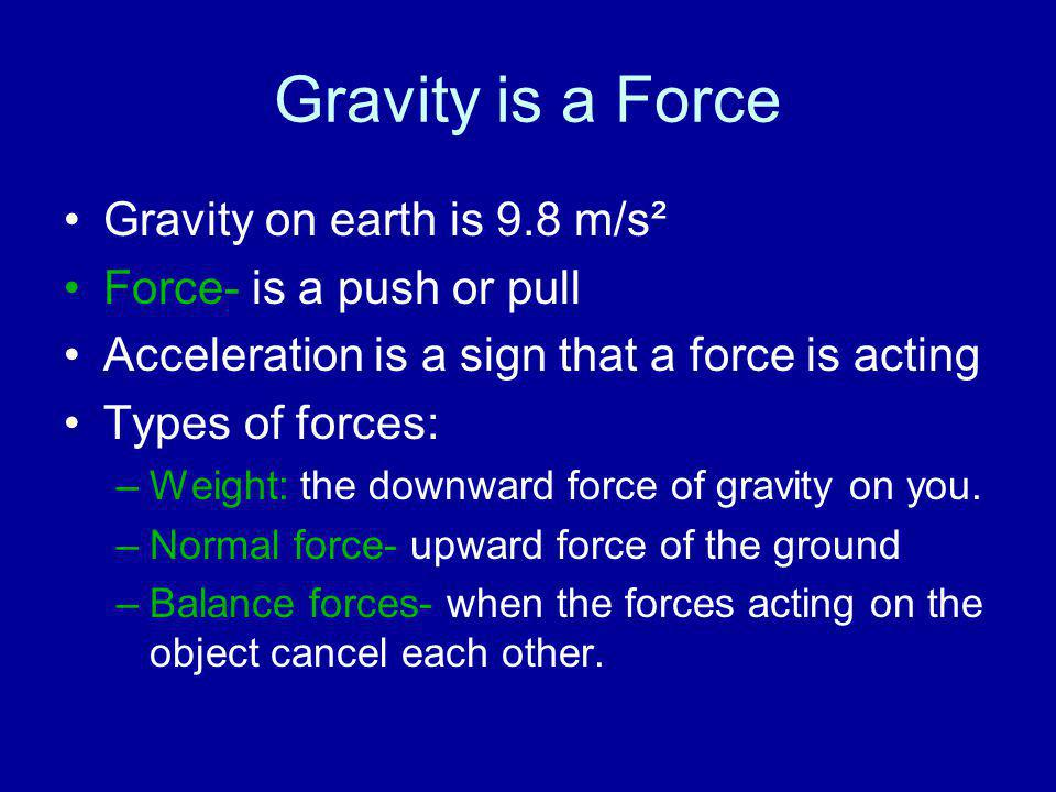 Gravity on earth is 9.8 m/s² Force- is a push or pull Acceleration is a sign that a force is acting Types of forces: –Weight: the downward force of gr