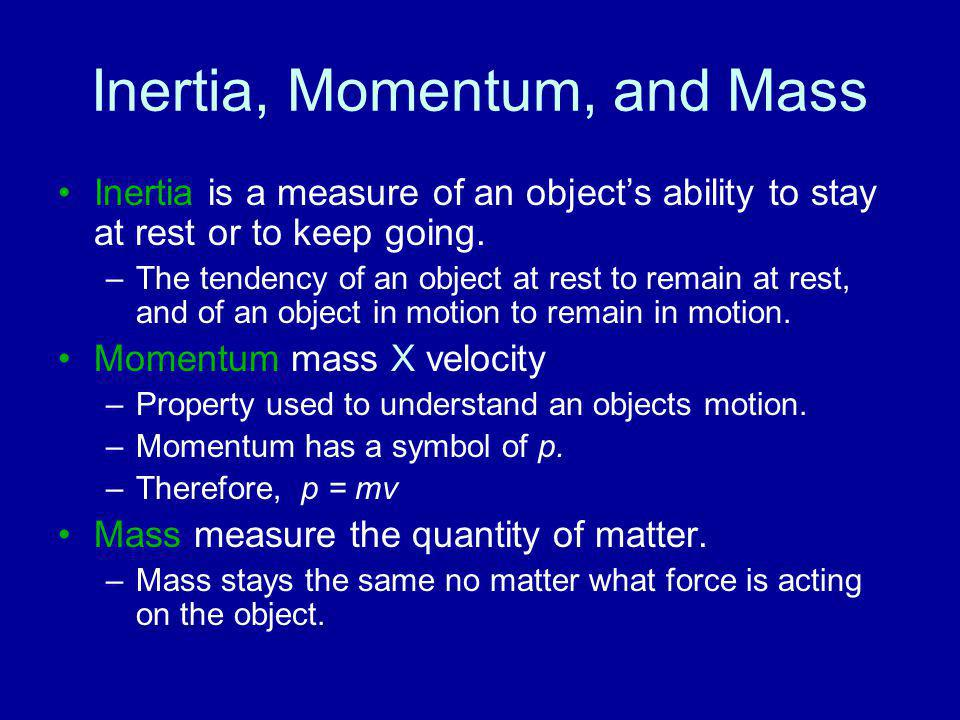 Inertia, Momentum, and Mass Inertia is a measure of an object's ability to stay at rest or to keep going. –The tendency of an object at rest to remain