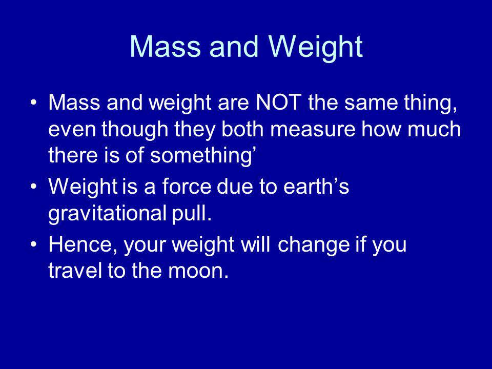 Mass and Weight Mass and weight are NOT the same thing, even though they both measure how much there is of something' Weight is a force due to earth's