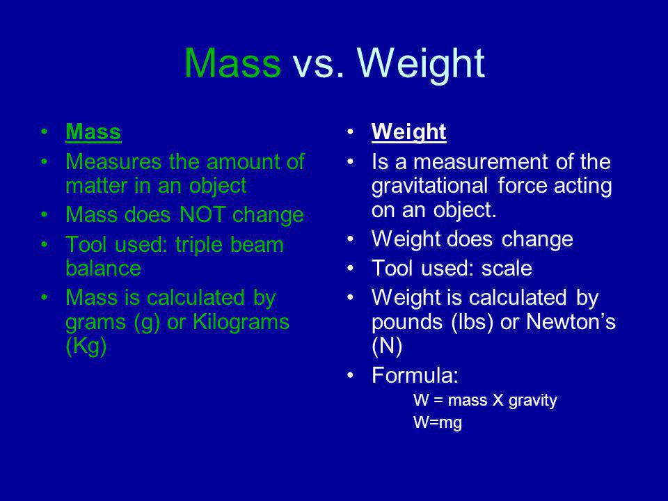 Mass vs. Weight Mass Measures the amount of matter in an object Mass does NOT change Tool used: triple beam balance Mass is calculated by grams (g) or