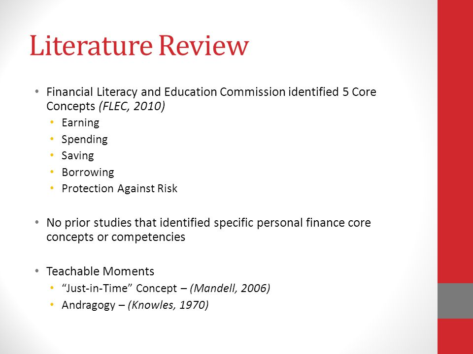 Literature Review Financial Literacy and Education Commission identified 5 Core Concepts (FLEC, 2010) Earning Spending Saving Borrowing Protection Against Risk No prior studies that identified specific personal finance core concepts or competencies Teachable Moments Just-in-Time Concept – (Mandell, 2006) Andragogy – (Knowles, 1970)