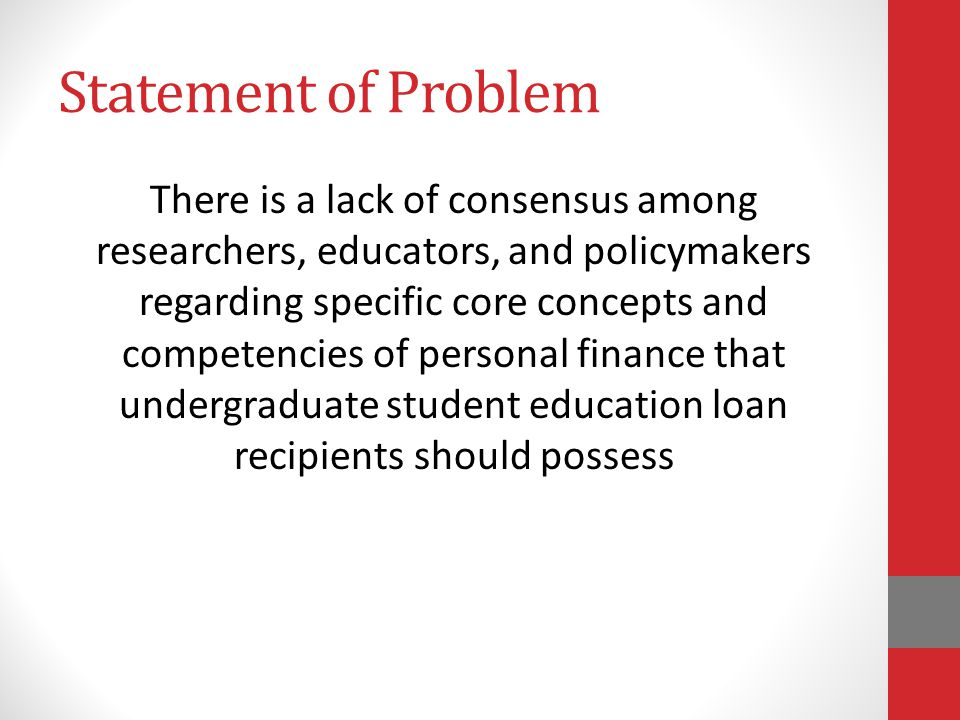 Statement of Problem There is a lack of consensus among researchers, educators, and policymakers regarding specific core concepts and competencies of personal finance that undergraduate student education loan recipients should possess