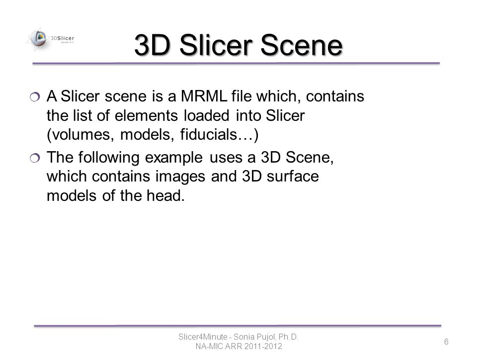 3D Slicer Scene  A Slicer scene is a MRML file which, contains the list of elements loaded into Slicer (volumes, models, fiducials…)  The following example uses a 3D Scene, which contains images and 3D surface models of the head.