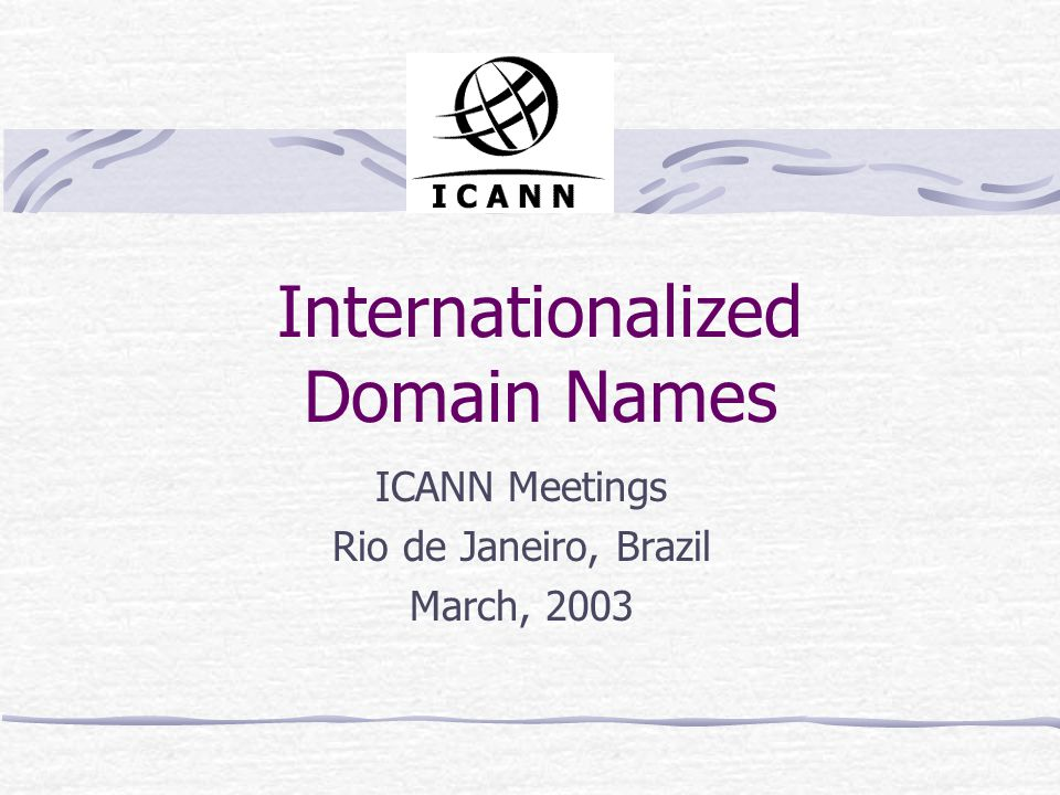 Internationalized Domain Names ICANN Meetings Rio de Janeiro, Brazil March, 2003