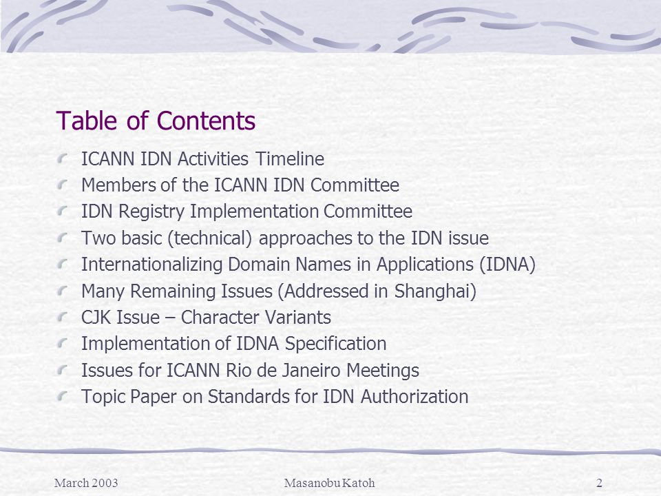 March 2003Masanobu Katoh3 ICANN IDN Activities Timeline March 2001- Creation of ICANN Board IDN Working Group (Melbourne) June 2001- IDN Working Group Status Report (Stockholm) September 2001- IDN Working Group Final Report (Montevideo) September 2001- Creation of IDN Committee (Montevideo) June 2002- Final Proceeding Report of IDN Committee (Bucharest) June 2002- Extension of IDN Committee until Shanghai (Bucharest) October 2002- Further Extension until Amsterdam (Shanghai) December 2002- Further Extension until the end of 2004 Annual Meeting (Amsterdam) December 2002 - Creation of ICANN President's IDN Registry Implementation Committee (Amsterdam)