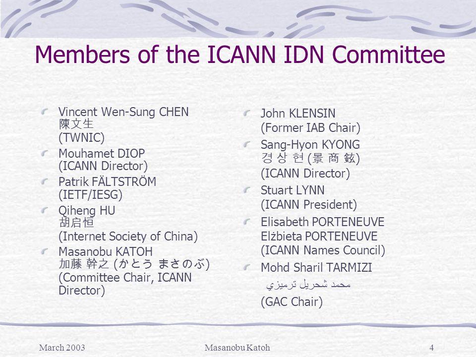 March 2003Masanobu Katoh4 Members of the ICANN IDN Committee Vincent Wen-Sung CHEN 陳文生 (TWNIC) Mouhamet DIOP (ICANN Director) Patrik FÄLTSTRÖM (IETF/I