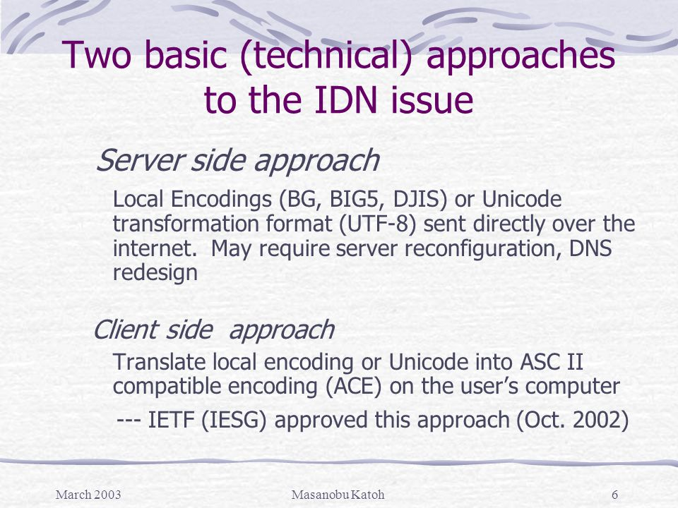March 2003Masanobu Katoh6 Two basic (technical) approaches to the IDN issue Server side approach Local Encodings (BG, BIG5, DJIS) or Unicode transformation format (UTF-8) sent directly over the internet.