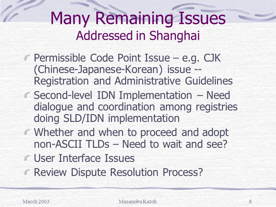 March 2003Masanobu Katoh19 Topic Paper on Standards for IDN Authorization Mandatory Requirements for Authorization Strict compliance with applicable technical standards Inclusion based approach for identifying possible code points Association of registered domain name with one or more languages; language specific rules; and registration only when variants table available Collaboration with IDN Implementation Committee on variants tables and registration policies