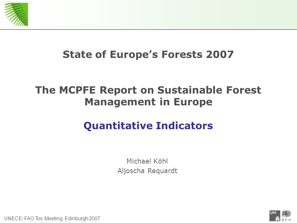 UNECE/ FAO Tos Meeting, Edinburgh 2007 State of Europe's Forests 2007 The MCPFE Report on Sustainable Forest Management in Europe Quantitative Indicators Michael Köhl Aljoscha Requardt