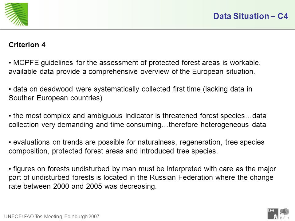 UNECE/ FAO Tos Meeting, Edinburgh 2007 Data Situation – C4 Criterion 4 MCPFE guidelines for the assessment of protected forest areas is workable, available data provide a comprehensive overview of the European situation.