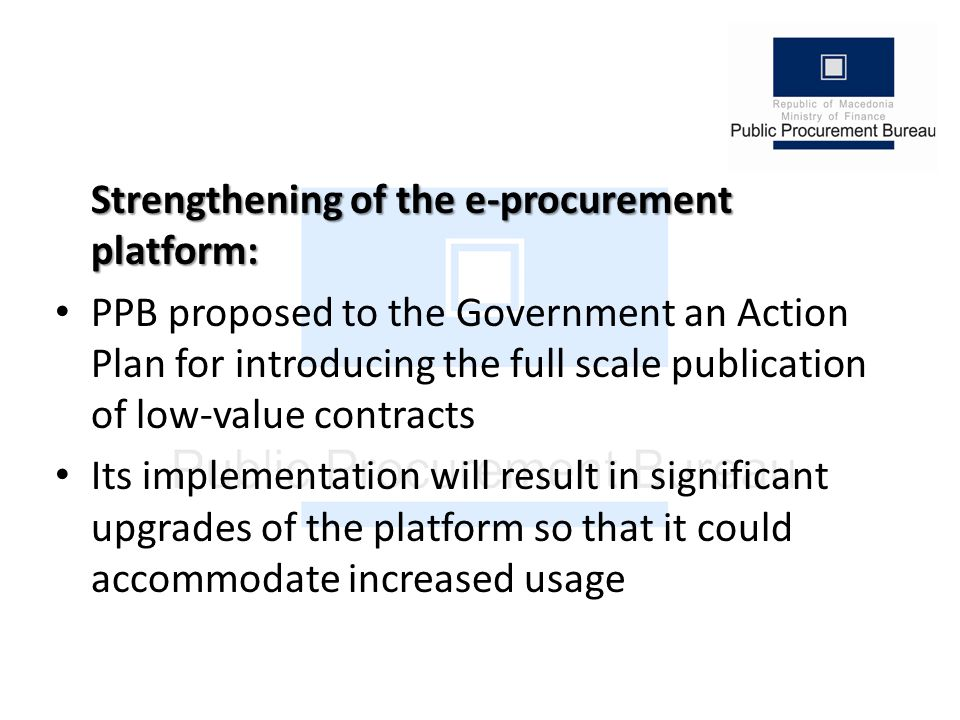 Strengthening of the e-procurement platform: PPB proposed to the Government an Action Plan for introducing the full scale publication of low-value contracts Its implementation will result in significant upgrades of the platform so that it could accommodate increased usage