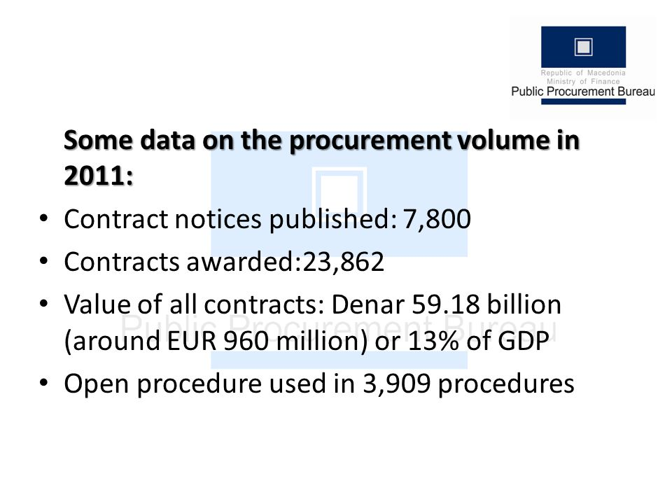 Some data on the procurement volume in 2011: Contract notices published: 7,800 Contracts awarded:23,862 Value of all contracts: Denar 59.18 billion (around EUR 960 million) or 13% of GDP Open procedure used in 3,909 procedures
